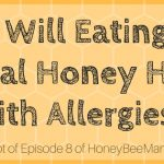 8: Will Eating Local Honey Help With Allergies? [HBM Transcript]
